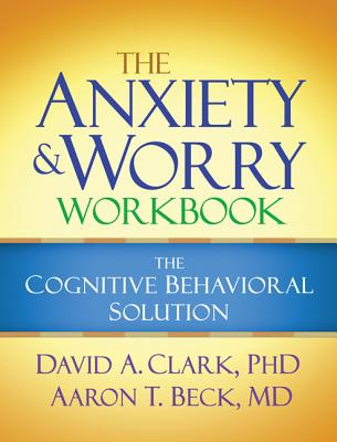 The Anxiety and Worry Workbook By Clark, David A./ Beck, Aaron T.